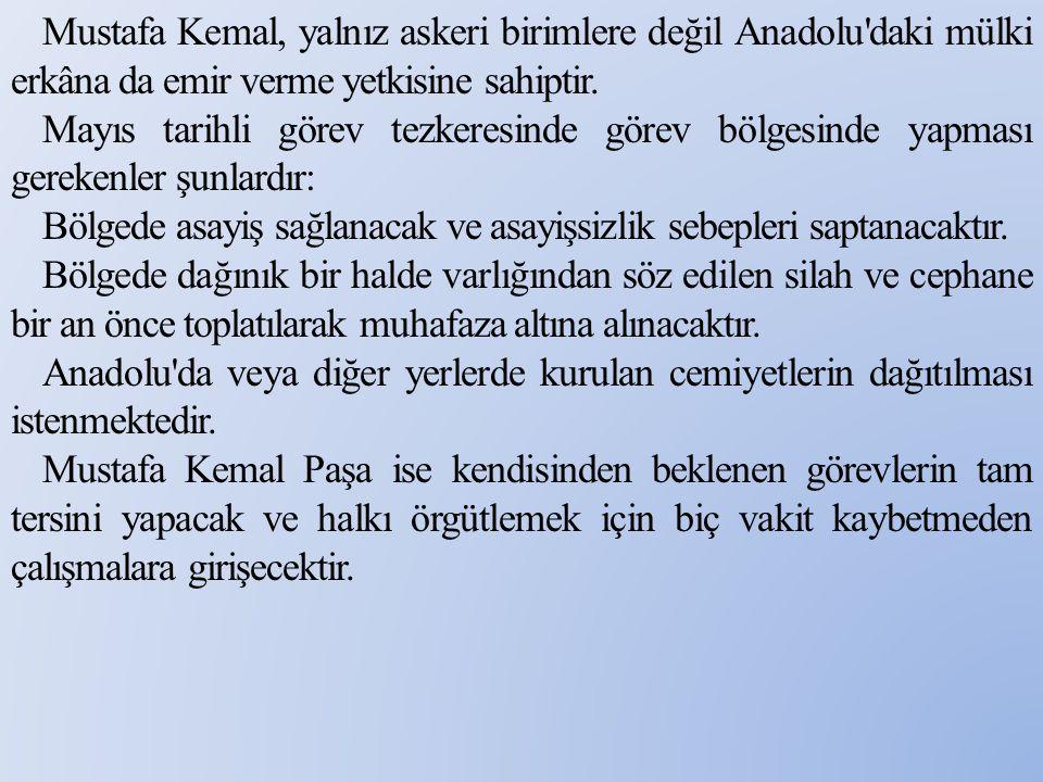 Mustafa Kemal, yalnız askeri birimlere değil Anadolu'daki mülki erkâna da emir verme yetkisine sahiptir. Mayıs tarihli görev tezkeresinde görev bölge