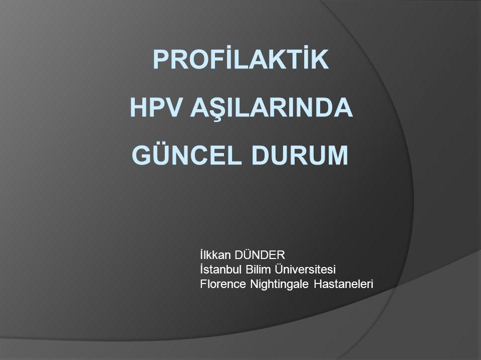PROFİLAKTİK HPV AŞILARINDA GÜNCEL DURUM İlkkan DÜNDER İstanbul Bilim Üniversitesi Florence Nightingale Hastaneleri