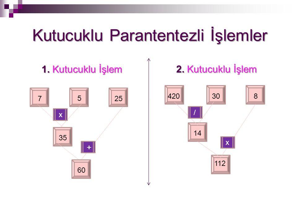 Kutucuklu Parantentezli İşlemler 1. Kutucuklu İşlem 2. Kutucuklu İşlem 7 5 25 35 60 420308 14 112 x + / x