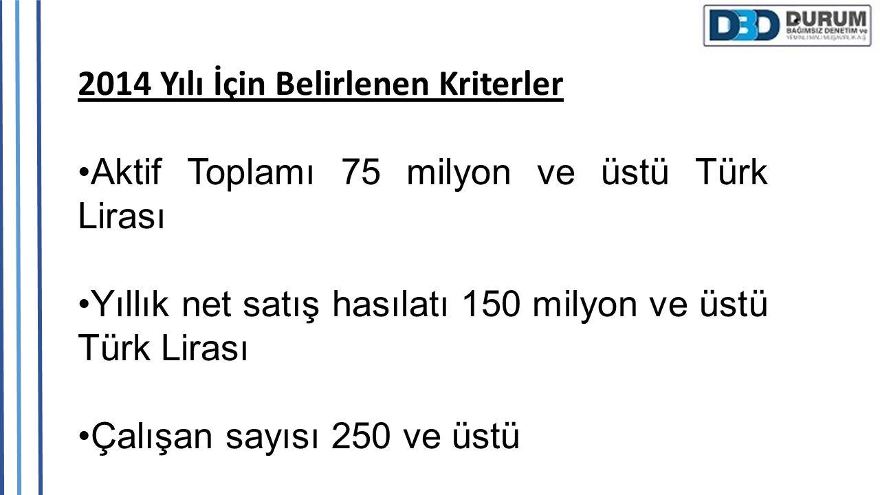2014 Yılı İçin Belirlenen Kriterler Aktif Toplamı 75 milyon ve üstü Türk Lirası Yıllık net satış hasılatı 150 milyon ve üstü Türk Lirası Çalışan sayıs