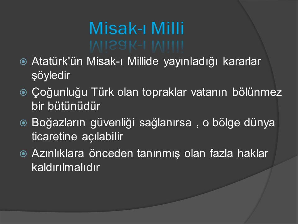  Atatürk'ün Misak-ı Millide yayınladığı kararlar şöyledir  Çoğunluğu Türk olan topraklar vatanın bölünmez bir bütünüdür  Boğazların güvenliği sağla