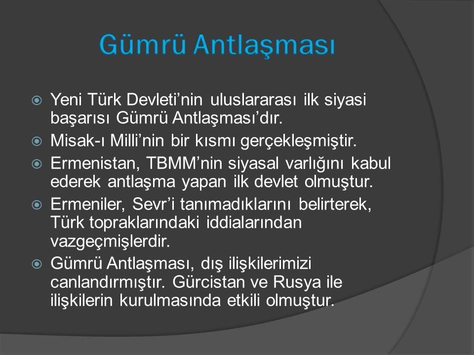  Yeni Türk Devleti'nin uluslararası ilk siyasi başarısı Gümrü Antlaşması'dır.  Misak-ı Milli'nin bir kısmı gerçekleşmiştir.  Ermenistan, TBMM'nin s
