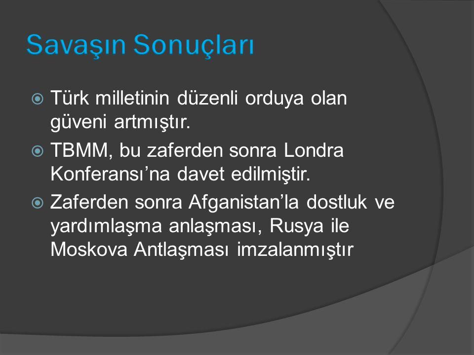  Türk milletinin düzenli orduya olan güveni artmıştır.  TBMM, bu zaferden sonra Londra Konferansı'na davet edilmiştir.  Zaferden sonra Afganistan'l