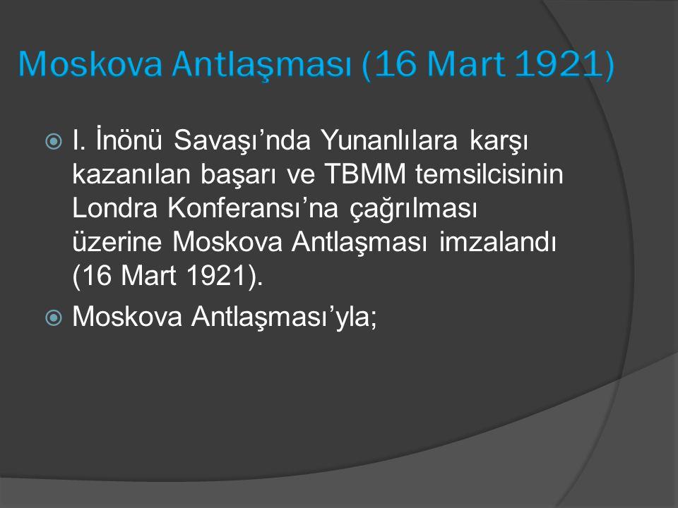  I. İnönü Savaşı'nda Yunanlılara karşı kazanılan başarı ve TBMM temsilcisinin Londra Konferansı'na çağrılması üzerine Moskova Antlaşması imzalandı (1
