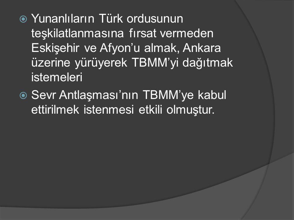  Yunanlıların Türk ordusunun teşkilatlanmasına fırsat vermeden Eskişehir ve Afyon'u almak, Ankara üzerine yürüyerek TBMM'yi dağıtmak istemeleri  Sevr Antlaşması'nın TBMM'ye kabul ettirilmek istenmesi etkili olmuştur.