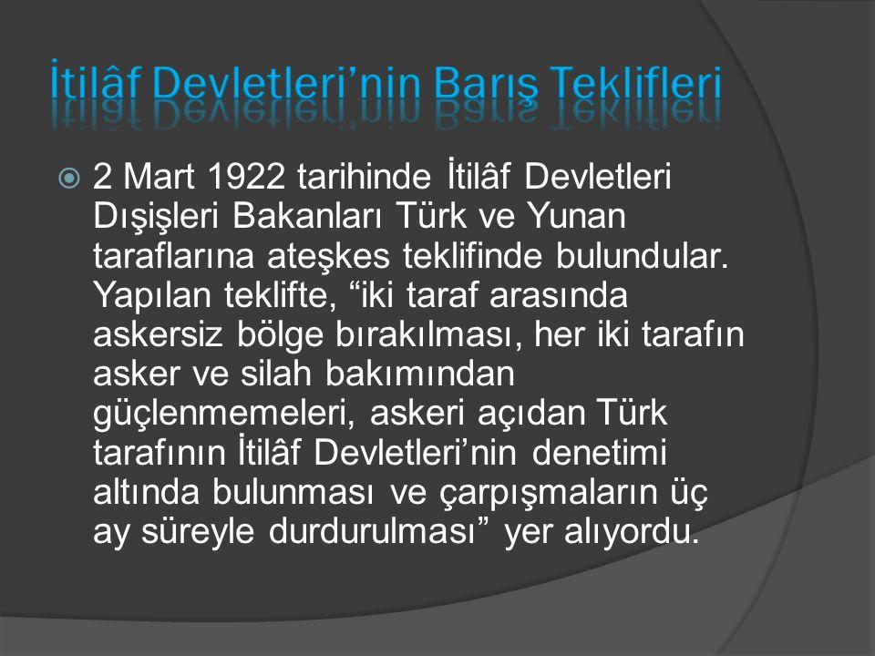 """ 2 Mart 1922 tarihinde İtilâf Devletleri Dışişleri Bakanları Türk ve Yunan taraflarına ateşkes teklifinde bulundular. Yapılan teklifte, """"iki taraf ar"""