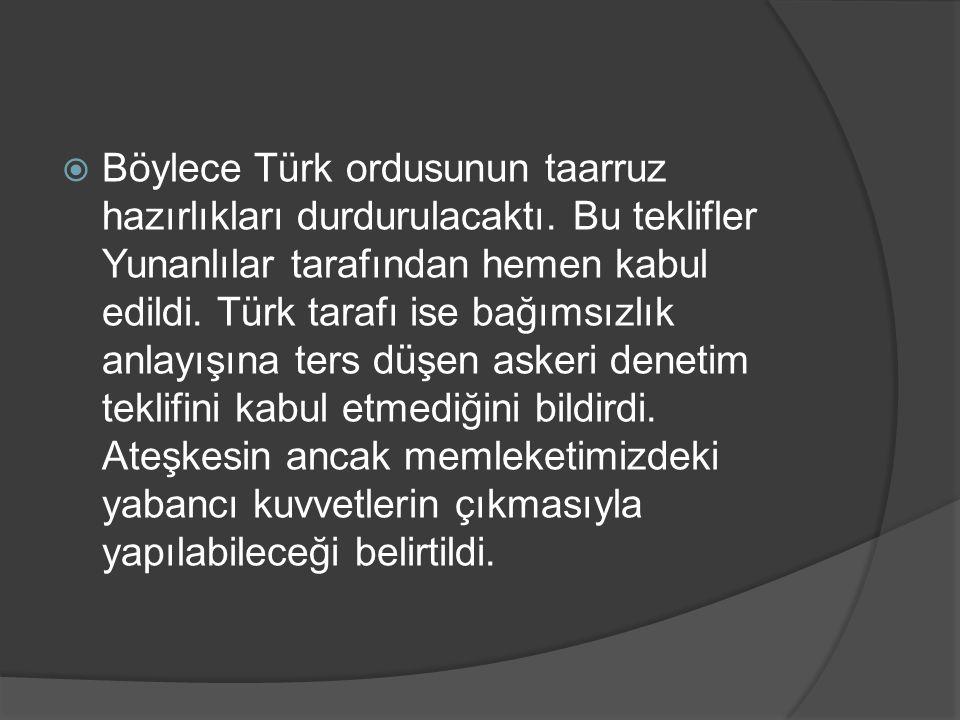 Böylece Türk ordusunun taarruz hazırlıkları durdurulacaktı. Bu teklifler Yunanlılar tarafından hemen kabul edildi. Türk tarafı ise bağımsızlık anlay
