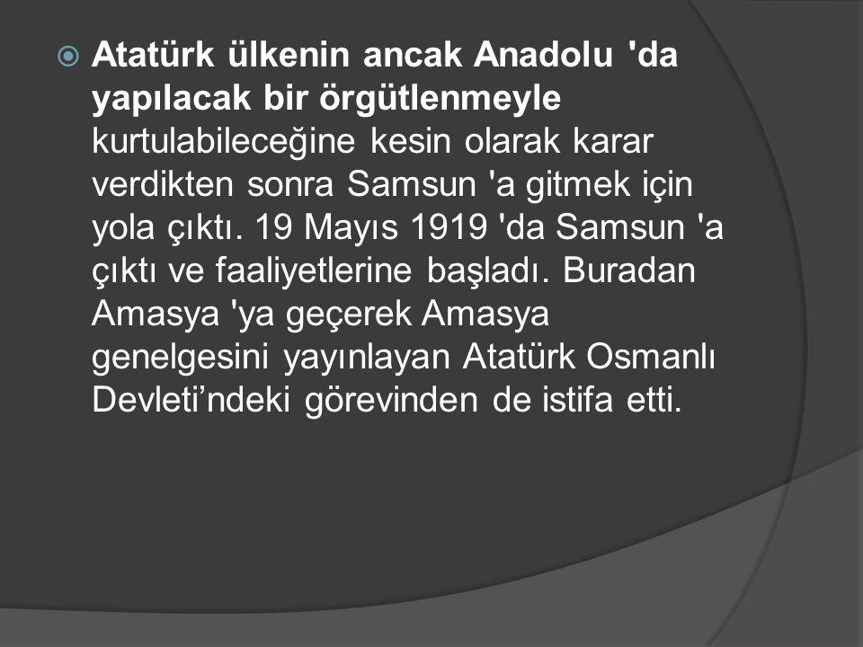  Atatürk ülkenin ancak Anadolu 'da yapılacak bir örgütlenmeyle kurtulabileceğine kesin olarak karar verdikten sonra Samsun 'a gitmek için yola çıktı.