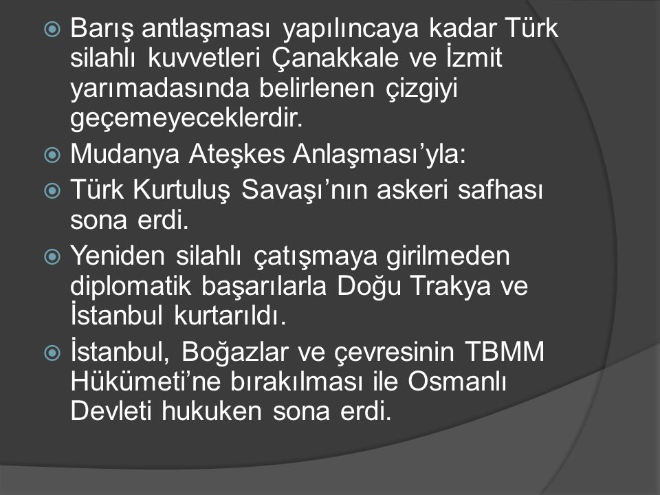  Barış antlaşması yapılıncaya kadar Türk silahlı kuvvetleri Çanakkale ve İzmit yarımadasında belirlenen çizgiyi geçemeyeceklerdir.  Mudanya Ateşkes