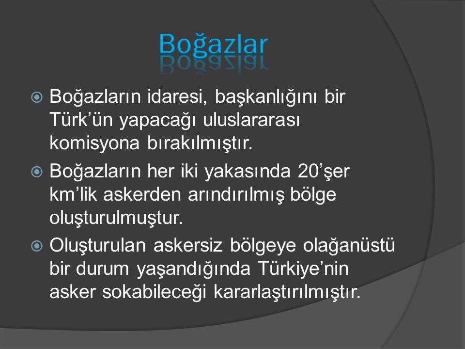  Boğazların idaresi, başkanlığını bir Türk'ün yapacağı uluslararası komisyona bırakılmıştır.  Boğazların her iki yakasında 20'şer km'lik askerden ar