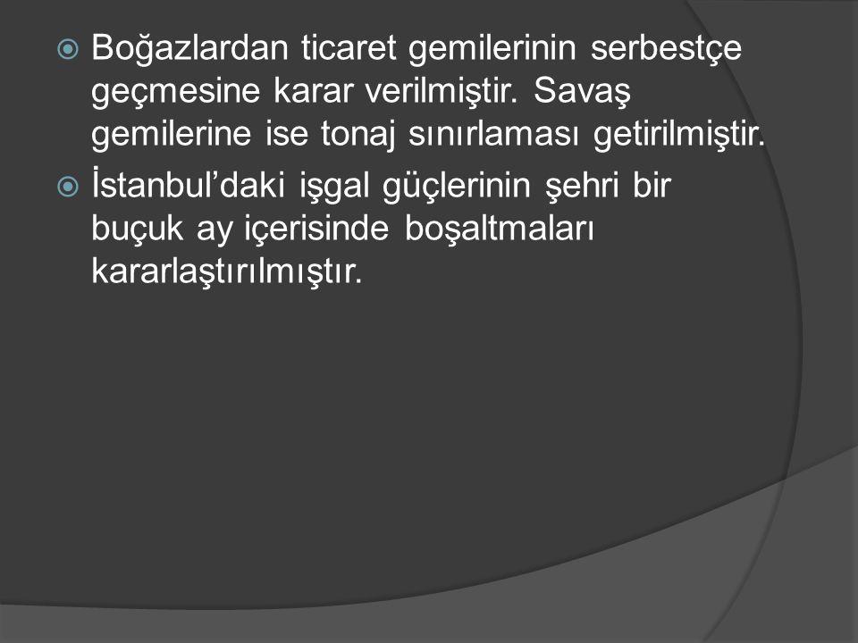  Boğazlardan ticaret gemilerinin serbestçe geçmesine karar verilmiştir. Savaş gemilerine ise tonaj sınırlaması getirilmiştir.  İstanbul'daki işgal g