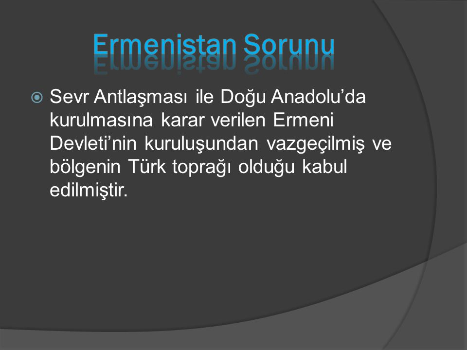  Sevr Antlaşması ile Doğu Anadolu'da kurulmasına karar verilen Ermeni Devleti'nin kuruluşundan vazgeçilmiş ve bölgenin Türk toprağı olduğu kabul edil