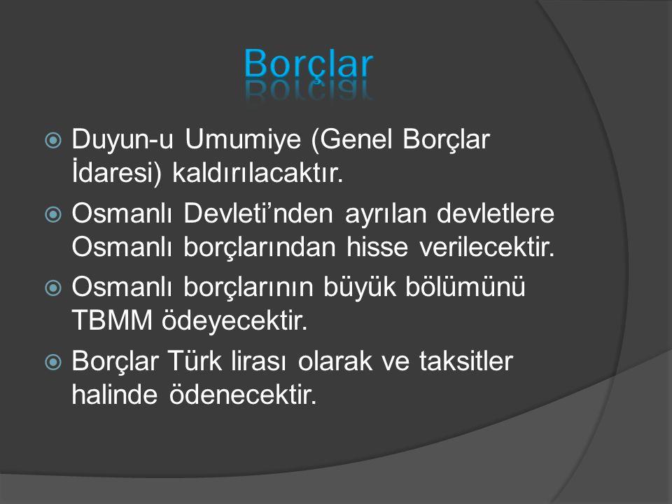  Duyun-u Umumiye (Genel Borçlar İdaresi) kaldırılacaktır.  Osmanlı Devleti'nden ayrılan devletlere Osmanlı borçlarından hisse verilecektir.  Osmanl