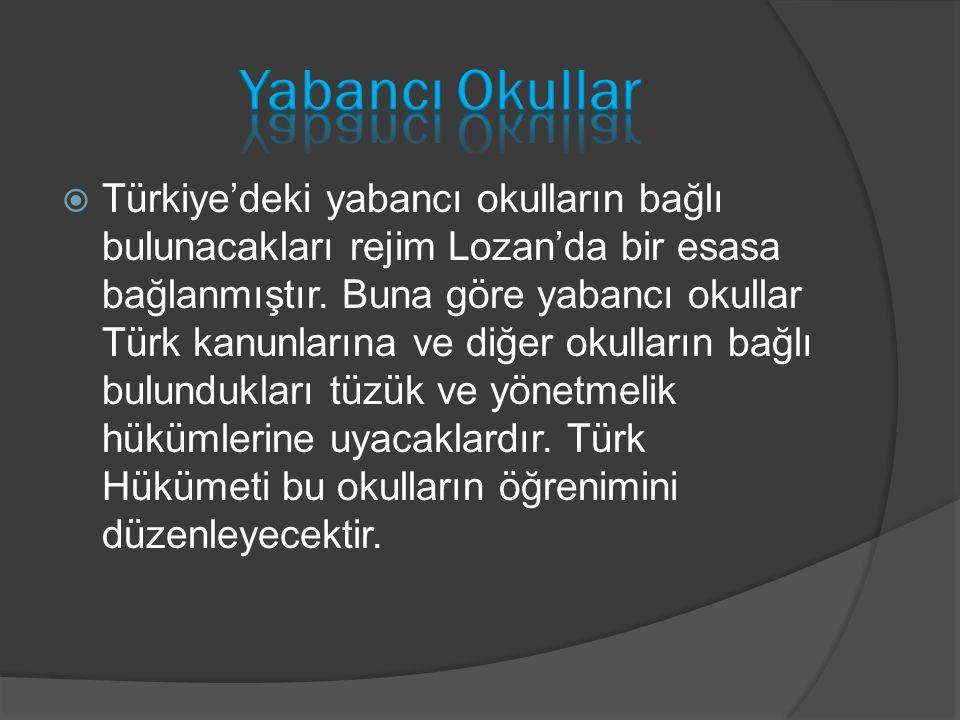  Türkiye'deki yabancı okulların bağlı bulunacakları rejim Lozan'da bir esasa bağlanmıştır. Buna göre yabancı okullar Türk kanunlarına ve diğer okulla