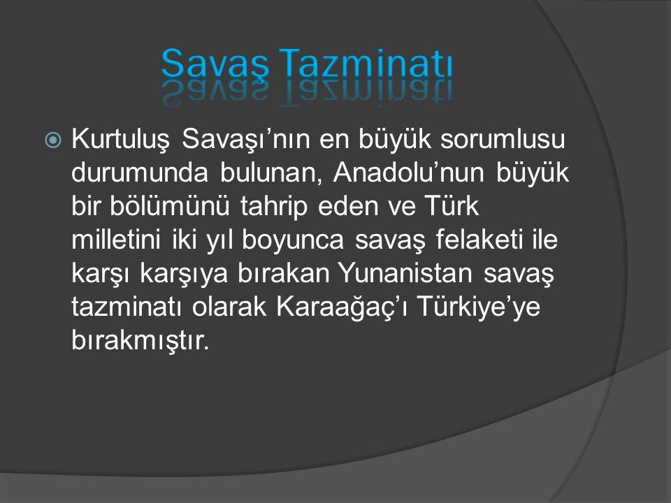  Kurtuluş Savaşı'nın en büyük sorumlusu durumunda bulunan, Anadolu'nun büyük bir bölümünü tahrip eden ve Türk milletini iki yıl boyunca savaş felaketi ile karşı karşıya bırakan Yunanistan savaş tazminatı olarak Karaağaç'ı Türkiye'ye bırakmıştır.