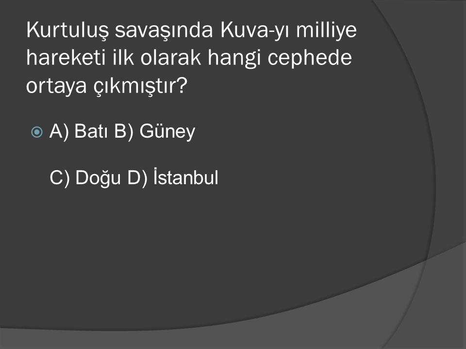 Kurtuluş savaşında Kuva-yı milliye hareketi ilk olarak hangi cephede ortaya çıkmıştır?  A) Batı B) Güney C) Doğu D) İstanbul