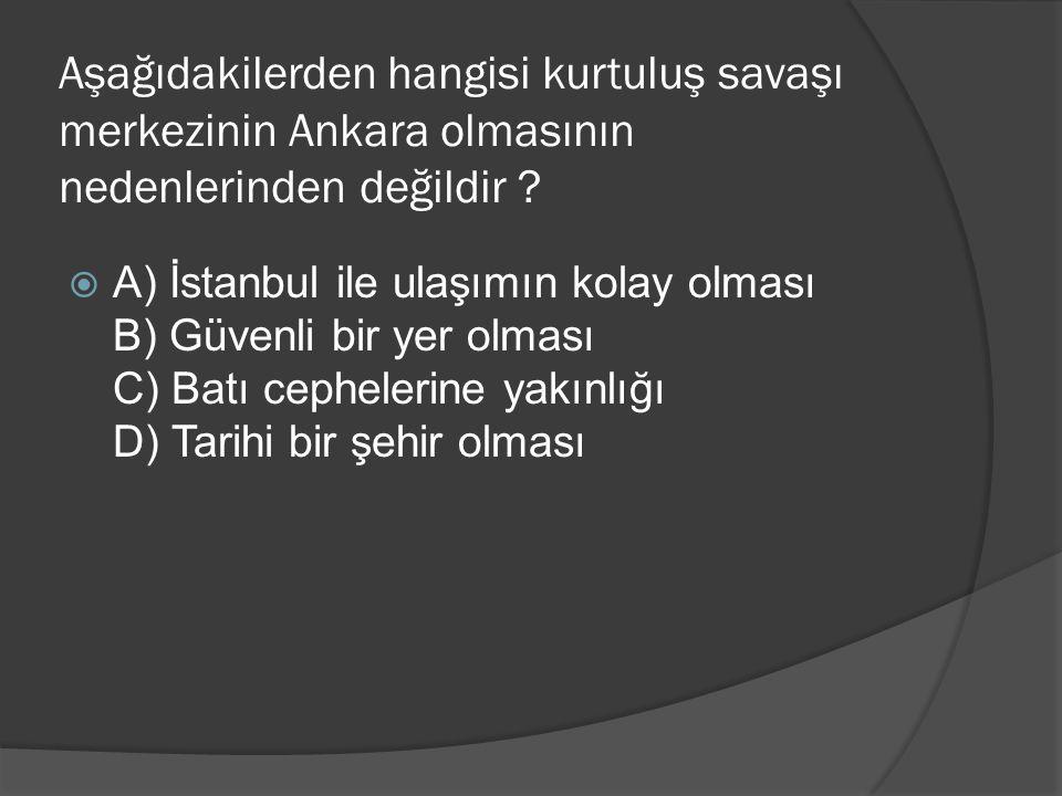 Aşağıdakilerden hangisi kurtuluş savaşı merkezinin Ankara olmasının nedenlerinden değildir ?  A) İstanbul ile ulaşımın kolay olması B) Güvenli bir ye