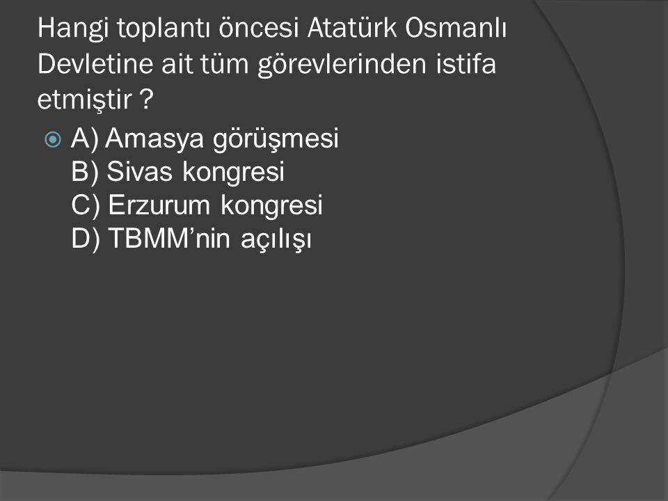 Hangi toplantı öncesi Atatürk Osmanlı Devletine ait tüm görevlerinden istifa etmiştir ?  A) Amasya görüşmesi B) Sivas kongresi C) Erzurum kongresi D)