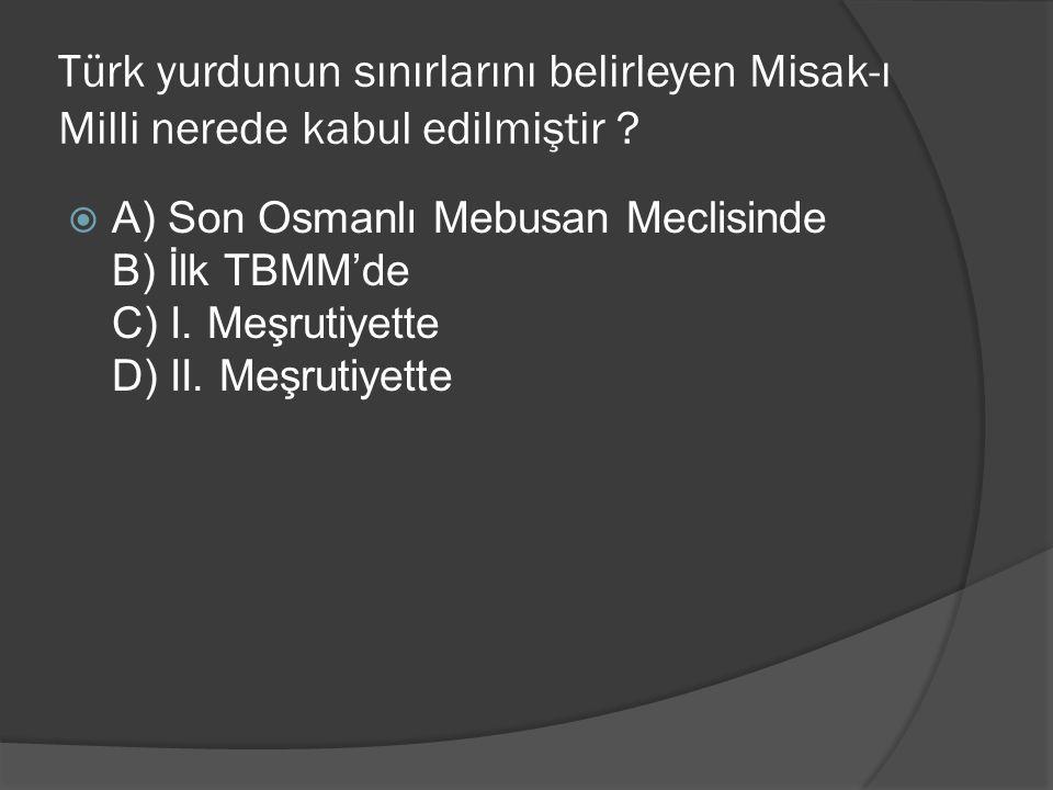 Türk yurdunun sınırlarını belirleyen Misak-ı Milli nerede kabul edilmiştir ?  A) Son Osmanlı Mebusan Meclisinde B) İlk TBMM'de C) I. Meşrutiyette D)