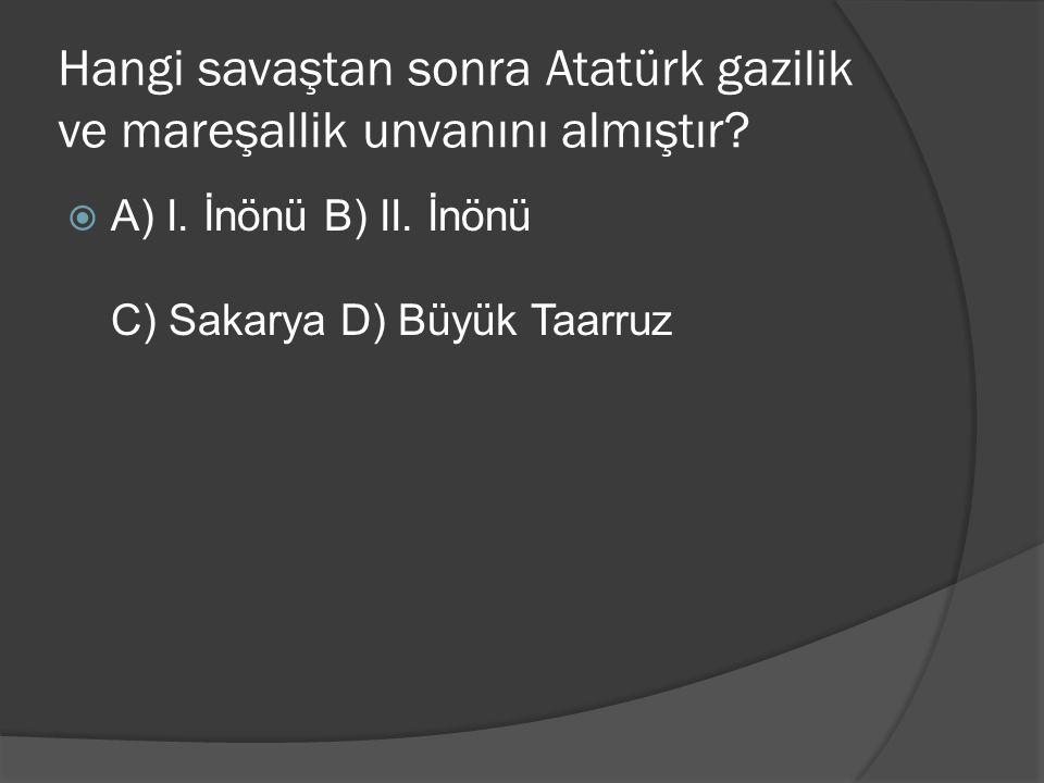 Hangi savaştan sonra Atatürk gazilik ve mareşallik unvanını almıştır?  A) I. İnönü B) II. İnönü C) Sakarya D) Büyük Taarruz