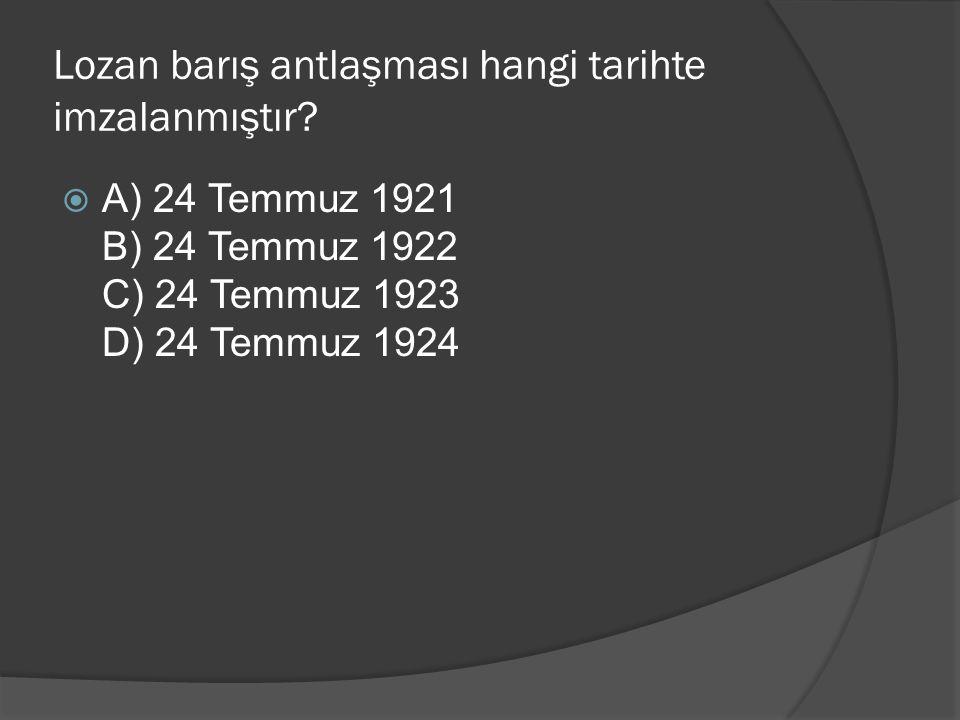 Lozan barış antlaşması hangi tarihte imzalanmıştır? AA) 24 Temmuz 1921 B) 24 Temmuz 1922 C) 24 Temmuz 1923 D) 24 Temmuz 1924
