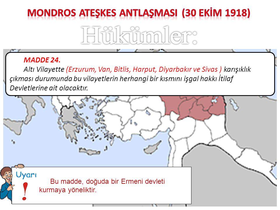 MADDE 24. Altı Vilayette (Erzurum, Van, Bitlis, Harput, Diyarbakır ve Sivas ) karışıklık çıkması durumunda bu vilayetlerin herhangi bir kısmını işgal