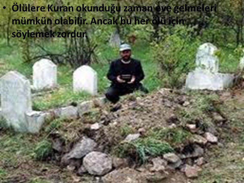 Ölülere Kuran okunduğu zaman eve gelmeleri mümkün olabilir. Ancak bu her ölü için söylemek zordur. bilgidagi.com