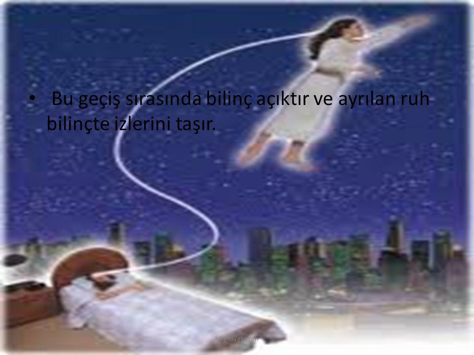 Bu geçiş sırasında bilinç açıktır ve ayrılan ruh bilinçte izlerini taşır. bilgidagi.com