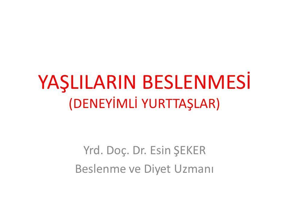 YAŞLILARIN BESLENMESİ (DENEYİMLİ YURTTAŞLAR) Yrd. Doç. Dr. Esin ŞEKER Beslenme ve Diyet Uzmanı