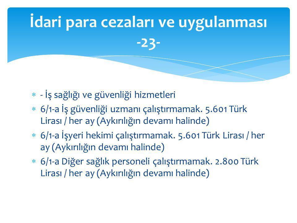  - İş sağlığı ve güvenliği hizmetleri  6/1-a İş güvenliği uzmanı çalıştırmamak. 5.601 Türk Lirası / her ay (Aykırılığın devamı halinde)  6/1-a İşye