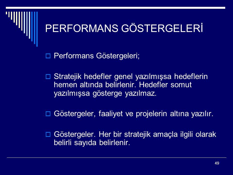 49 PERFORMANS GÖSTERGELERİ  Performans Göstergeleri;  Stratejik hedefler genel yazılmışsa hedeflerin hemen altında belirlenir. Hedefler somut yazılm