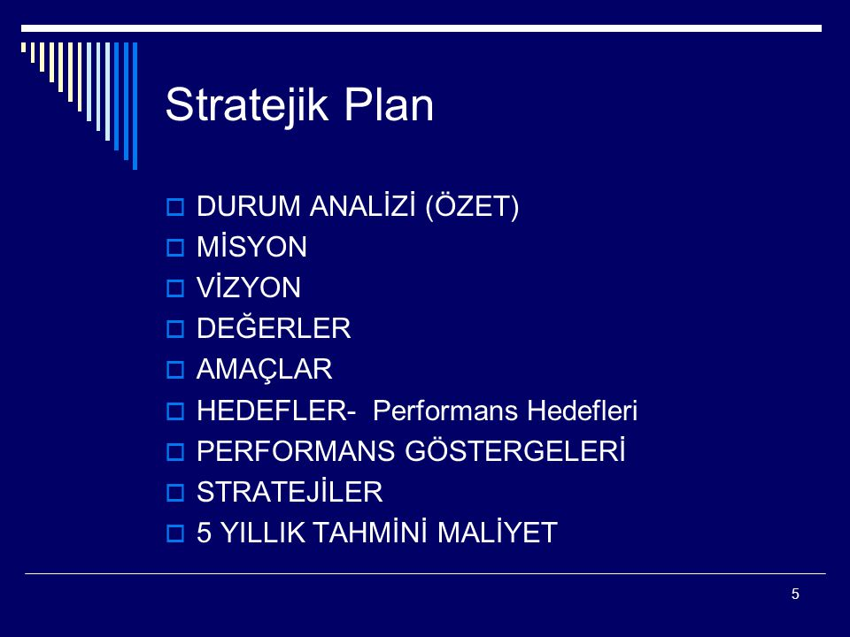 5 Stratejik Plan  DURUM ANALİZİ (ÖZET)  MİSYON  VİZYON  DEĞERLER  AMAÇLAR  HEDEFLER- Performans Hedefleri  PERFORMANS GÖSTERGELERİ  STRATEJİLE