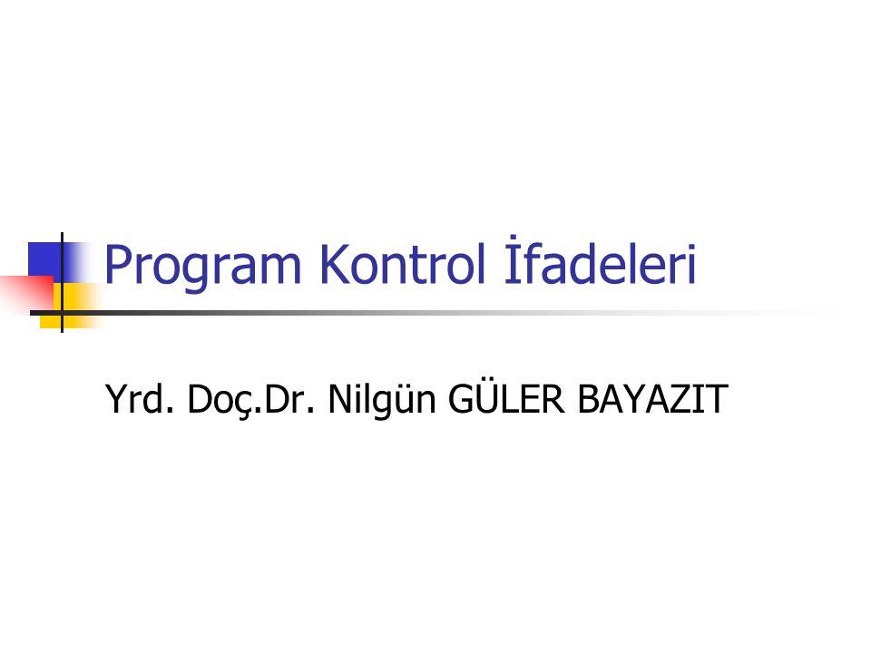 Program Kontrol İfadeleri Yrd. Doç.Dr. Nilgün GÜLER BAYAZIT