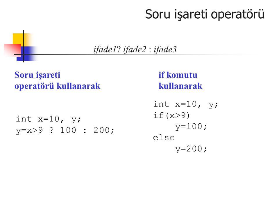 Soru işareti operatörü ifade1? ifade2 : ifade3 int x=10, y; y=x>9 ? 100 : 200; int x=10, y; if(x>9) y=100; else y=200; Soru işareti operatörü kullanar