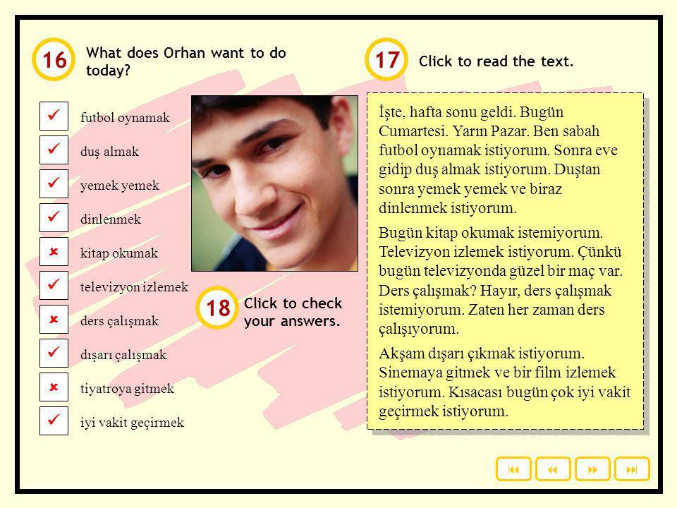 What does Orhan want to do today? futbol oynamak duş almak yemek dinlenmek kitap okumak Click to check your answers. televizyon izlemek ders çalışmak