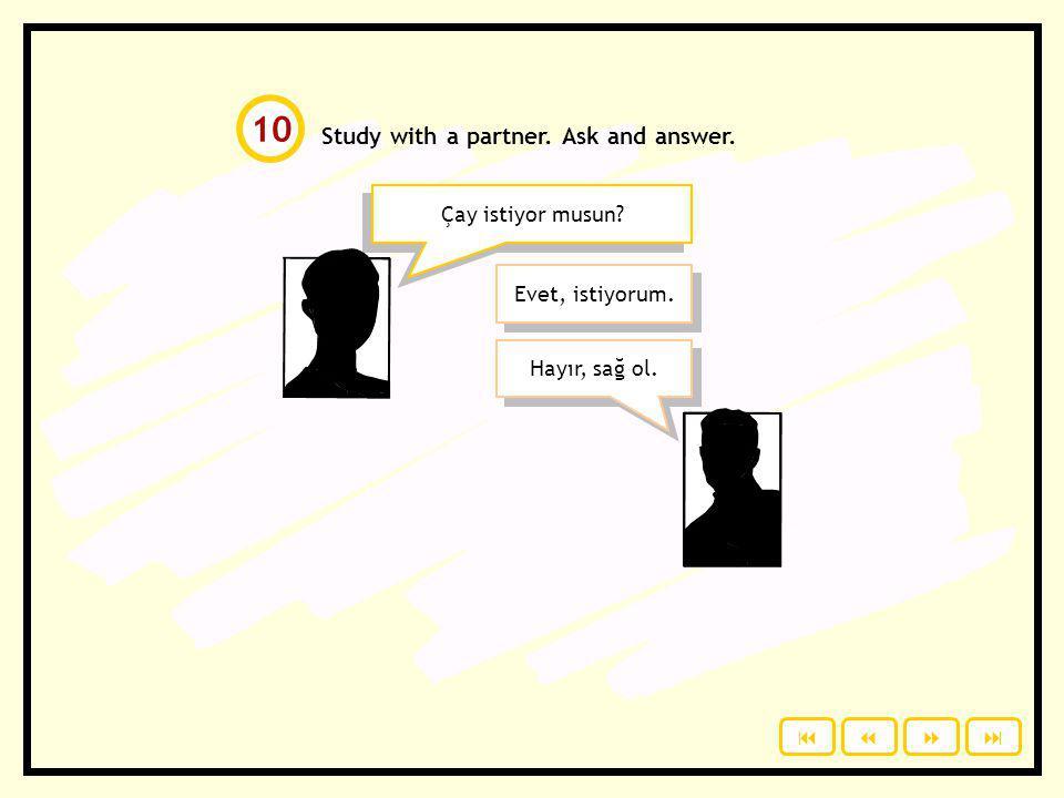 Study with a partner. Ask and answer. Çay istiyor musun? Evet, istiyorum. Hayır, sağ ol. 10 