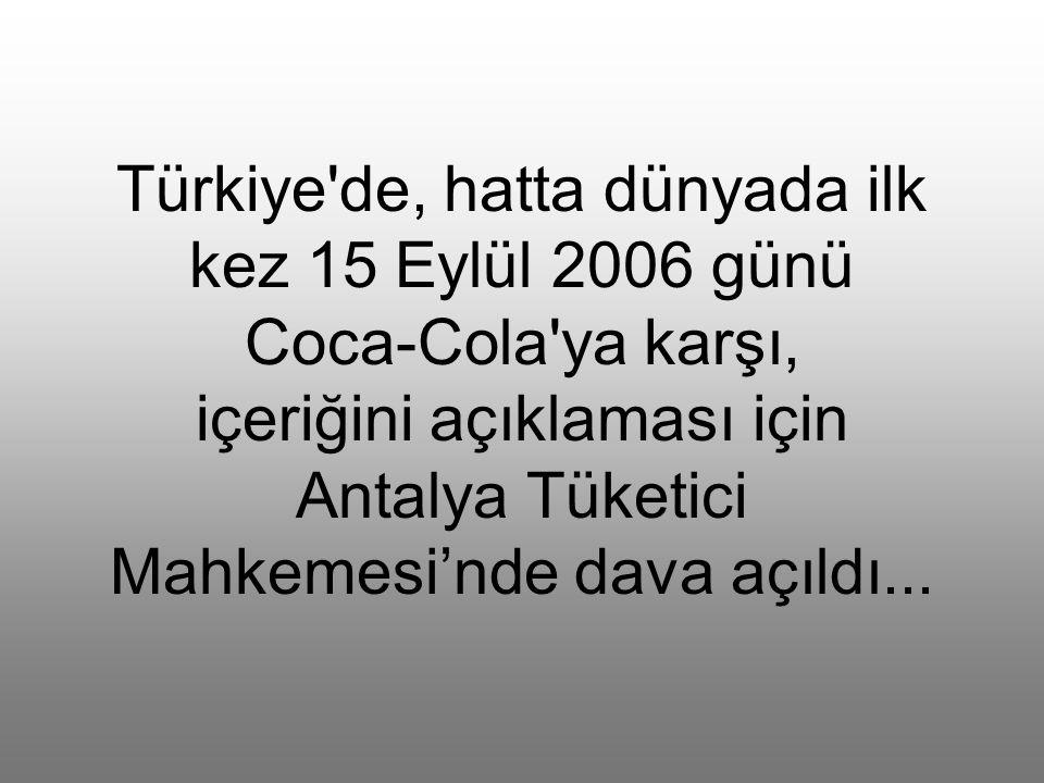 Türkiye de, hatta dünyada ilk kez 15 Eylül 2006 günü Coca-Cola ya karşı, içeriğini açıklaması için Antalya Tüketici Mahkemesi'nde dava açıldı...