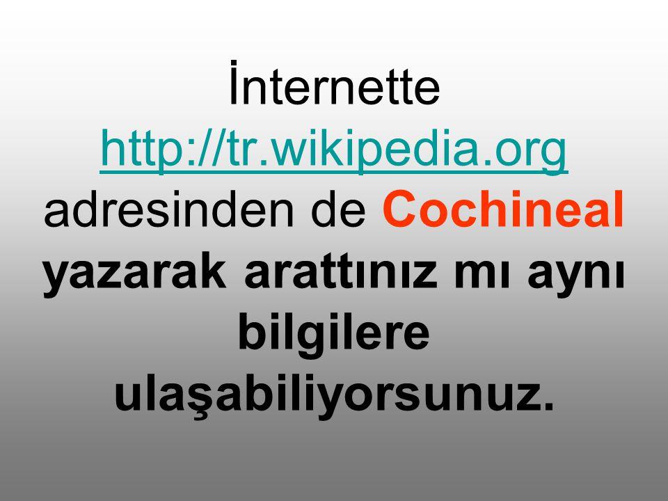 İnternette http://tr.wikipedia.org adresinden de Cochineal yazarak arattınız mı aynı bilgilere ulaşabiliyorsunuz.