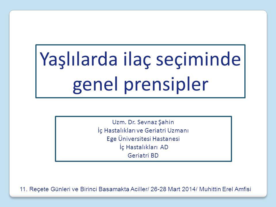 Yaşlılarda ilaç seçiminde genel prensipler Uzm. Dr. Sevnaz Şahin İç Hastalıkları ve Geriatri Uzmanı Ege Üniversitesi Hastanesi İç Hastalıkları AD Geri