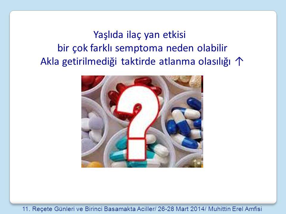 Yaşlıda ilaç yan etkisi bir çok farklı semptoma neden olabilir Akla getirilmediği taktirde atlanma olasılığı ↑ 11. Reçete Günleri ve Birinci Basamakta
