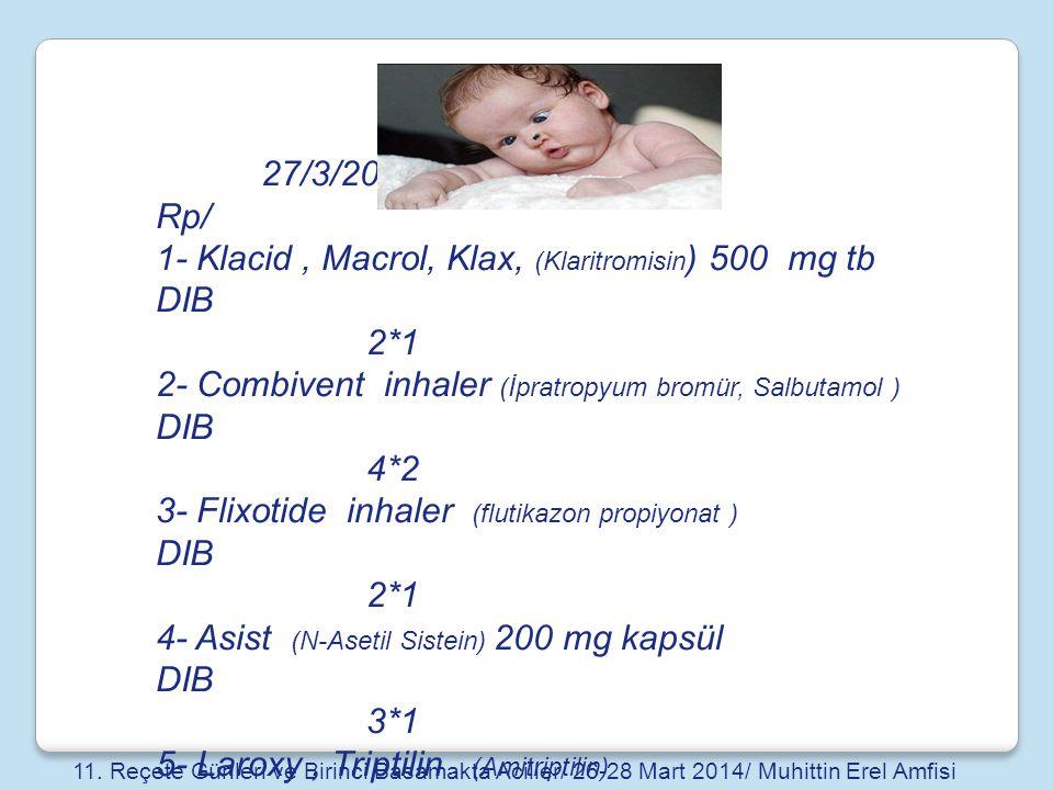 27/3/2014 Rp/ 1- Klacid, Macrol, Klax, (Klaritromisin ) 500 mg tb DIB 2*1 2- Combivent inhaler (İpratropyum bromür, Salbutamol ) DIB 4*2 3- Flixotide