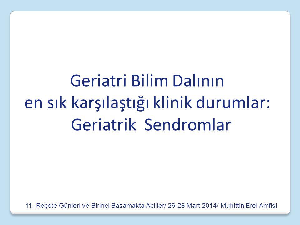 Geriatri Bilim Dalının en sık karşılaştığı klinik durumlar: Geriatrik Sendromlar 11. Reçete Günleri ve Birinci Basamakta Aciller/ 26-28 Mart 2014/ Muh