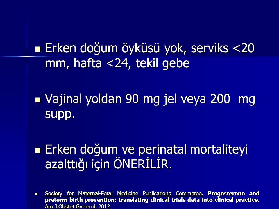 Erken doğum öyküsü yok, serviks <20 mm, hafta <24, tekil gebe Erken doğum öyküsü yok, serviks <20 mm, hafta <24, tekil gebe Vajinal yoldan 90 mg jel veya 200 mg supp.