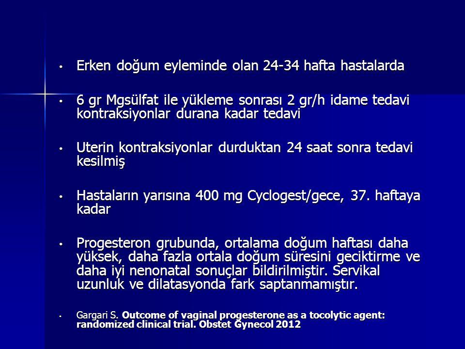 Erken doğum eyleminde olan 24-34 hafta hastalarda Erken doğum eyleminde olan 24-34 hafta hastalarda 6 gr Mgsülfat ile yükleme sonrası 2 gr/h idame tedavi kontraksiyonlar durana kadar tedavi 6 gr Mgsülfat ile yükleme sonrası 2 gr/h idame tedavi kontraksiyonlar durana kadar tedavi Uterin kontraksiyonlar durduktan 24 saat sonra tedavi kesilmiş Uterin kontraksiyonlar durduktan 24 saat sonra tedavi kesilmiş Hastaların yarısına 400 mg Cyclogest/gece, 37.