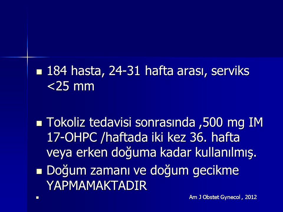 184 hasta, 24-31 hafta arası, serviks <25 mm 184 hasta, 24-31 hafta arası, serviks <25 mm Tokoliz tedavisi sonrasında,500 mg IM 17-OHPC /haftada iki kez 36.