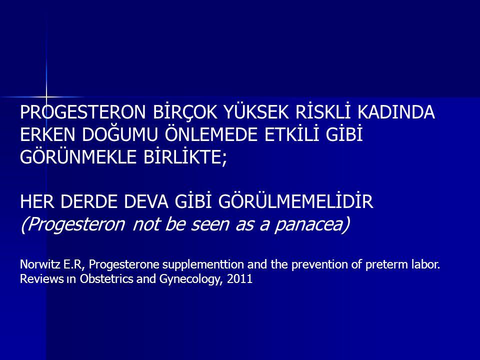 PROGESTERON BİRÇOK YÜKSEK RİSKLİ KADINDA ERKEN DOĞUMU ÖNLEMEDE ETKİLİ GİBİ GÖRÜNMEKLE BİRLİKTE; HER DERDE DEVA GİBİ GÖRÜLMEMELİDİR (Progesteron not be seen as a panacea) Norwitz E.R, Progesterone supplementtion and the prevention of preterm labor.