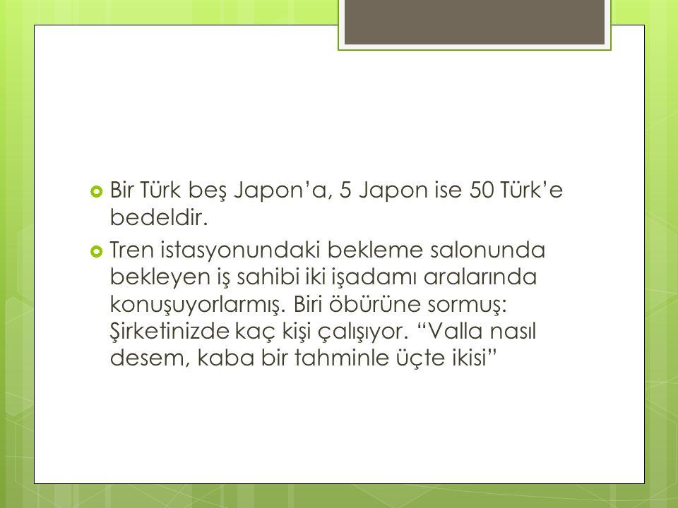  Bir Türk beş Japon'a, 5 Japon ise 50 Türk'e bedeldir.