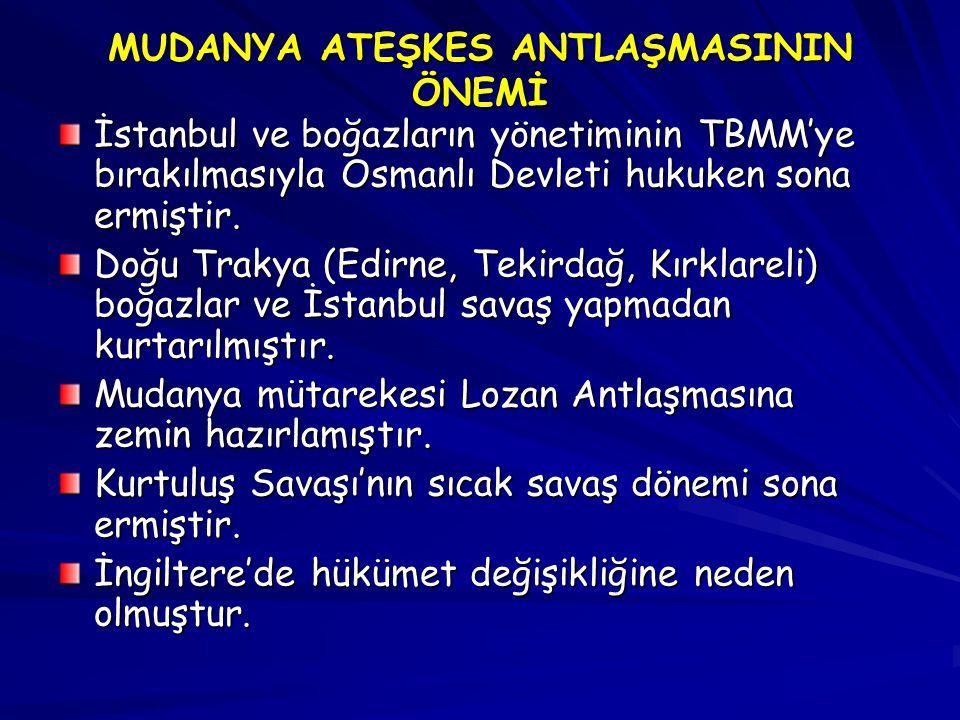 MUDANYA ATEŞKES ANTLAŞMASININ ÖNEMİ İstanbul ve boğazların yönetiminin TBMM'ye bırakılmasıyla Osmanlı Devleti hukuken sona ermiştir.
