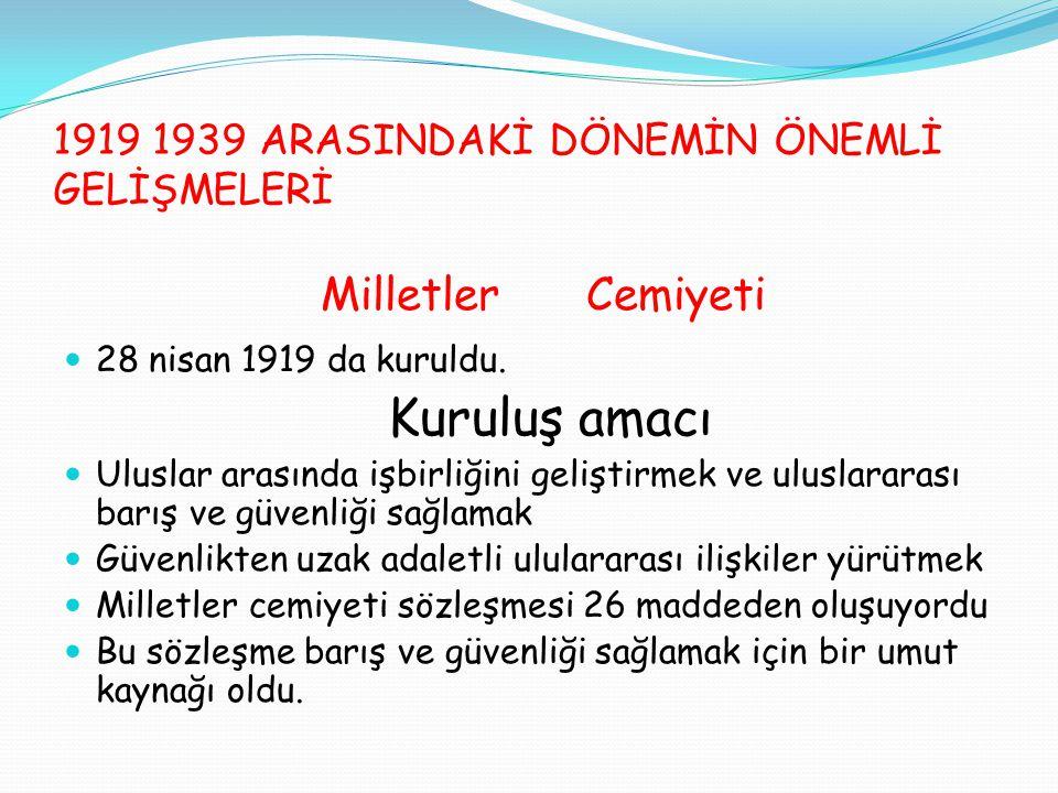 1919 1939 ARASINDAKİ DÖNEMİN ÖNEMLİ GELİŞMELERİ Milletler Cemiyeti 28 nisan 1919 da kuruldu. Kuruluş amacı Uluslar arasında işbirliğini geliştirmek ve