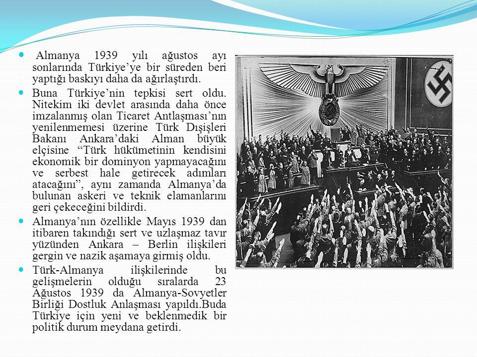 Almanya 1939 yılı ağustos ayı sonlarında Türkiye'ye bir süreden beri yaptığı baskıyı daha da ağırlaştırdı. Buna Türkiye'nin tepkisi sert oldu. Nitekim